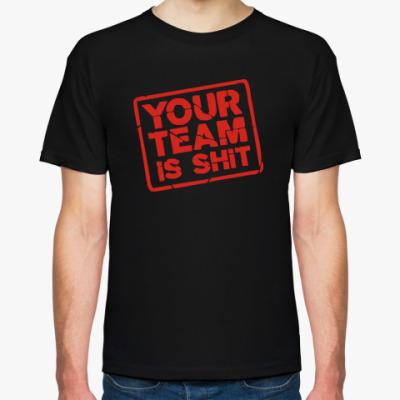 Футболка Your team is shit