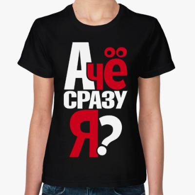 Женская футболка А чё сразу я?