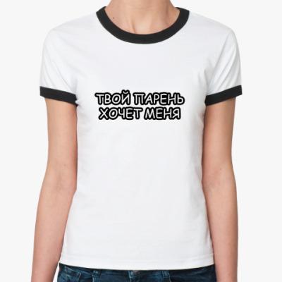 Женская футболка Ringer-T Твой парень хочет меня