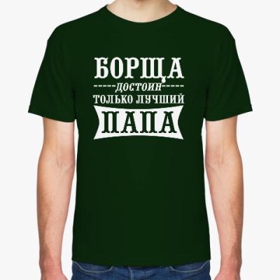 Футболка Борща достоин только Папа!