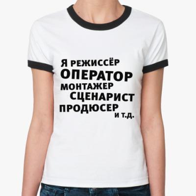 Женская футболка Ringer-T Я режиссёр и т.д....