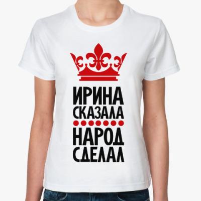 Классическая футболка Ирина сказала, народ сделал