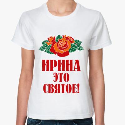 Классическая футболка Ирина - это святое
