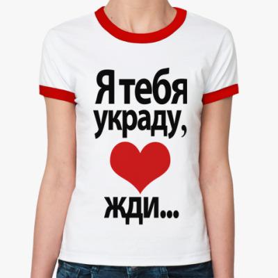 Женская футболка Ringer-T Я тебя украду, <3 жди...