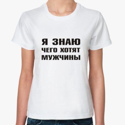 Классическая футболка Я знаю чего хотят Мужчины