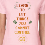 learn to let things you cannot control