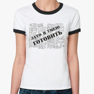 Женская футболка Ringer-T Зато я умею готовить