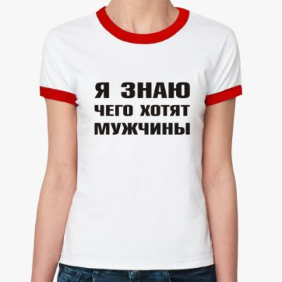 Женская футболка Ringer-T Я знаю чего хотят Мужчины
