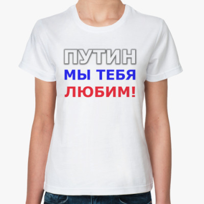 Классическая футболка Путин мы тебя любим