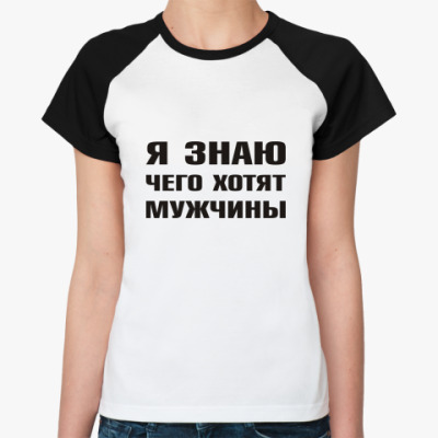 Женская футболка реглан Я знаю чего хотят Мужчины