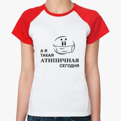 Женская футболка реглан А я такая Атипичная
