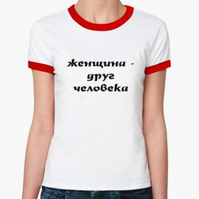 Женская футболка Ringer-T Женщина - друг человека