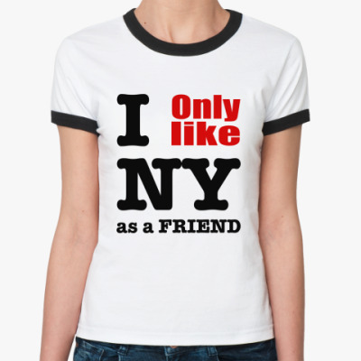 Женская футболка Ringer-T I only like NY as a friend